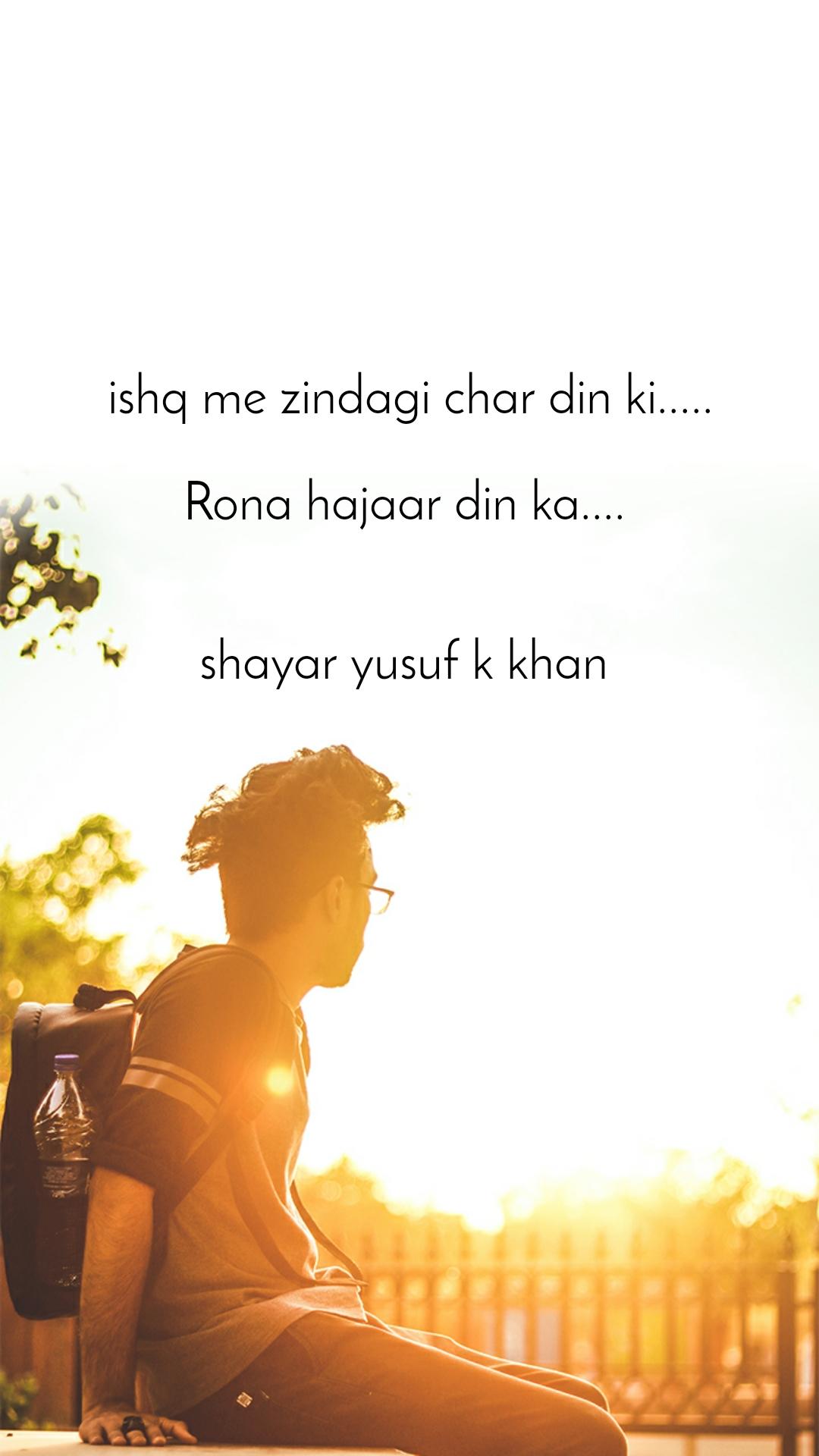 ishq me zindagi char din ki.....  Rona hajaar din ka....    shayar yusuf k khan