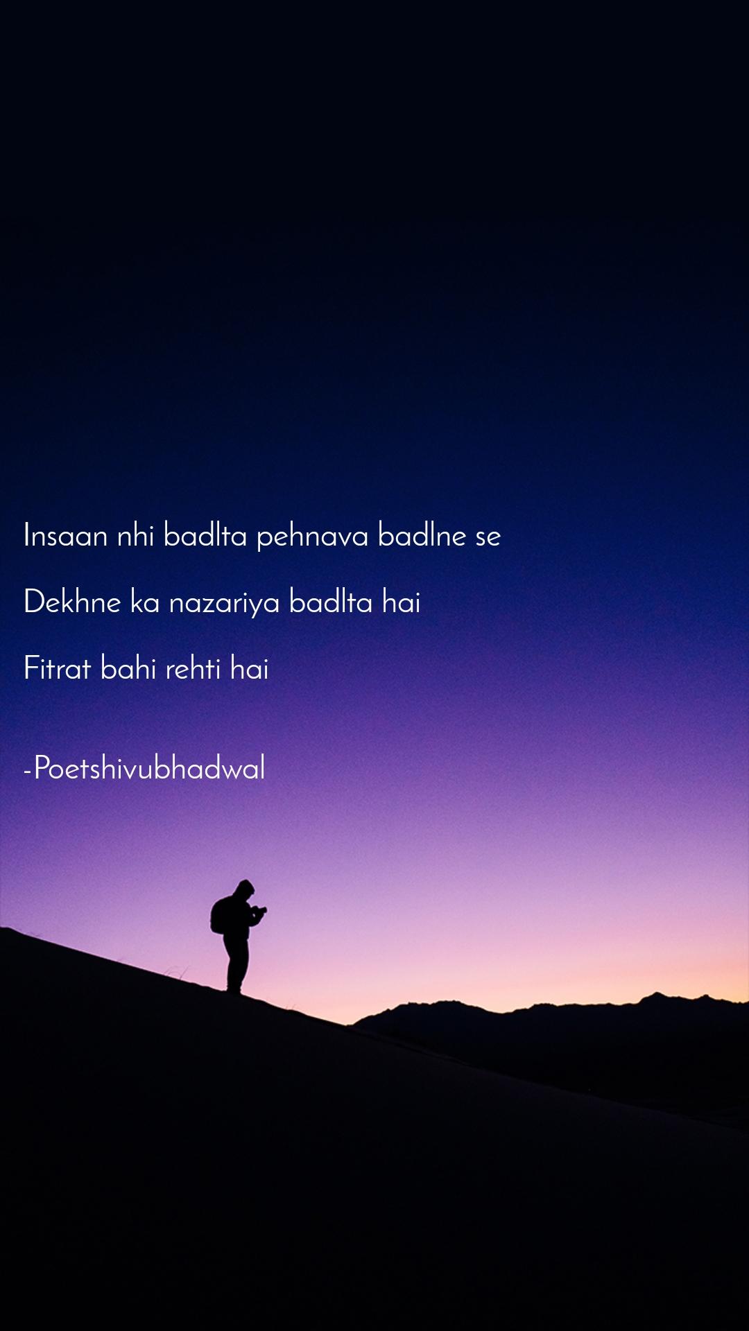 Insaan nhi badlta pehnava badlne se  Dekhne ka nazariya badlta hai   Fitrat bahi rehti hai    -Poetshivubhadwal
