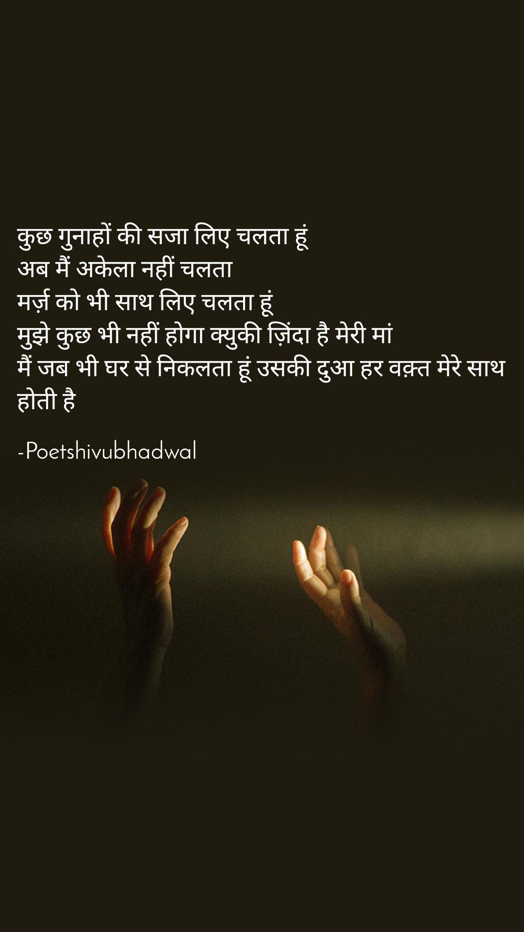 कुछ गुनाहों की सजा लिए चलता हूं  अब मैं अकेला नहीं चलता  मर्ज़ को भी साथ लिए चलता हूं  मुझे कुछ भी नहीं होगा क्युकी ज़िंदा है मेरी मां मैं जब भी घर से निकलता हूं उसकी दुआ हर वक़्त मेरे साथ होती है  -Poetshivubhadwal