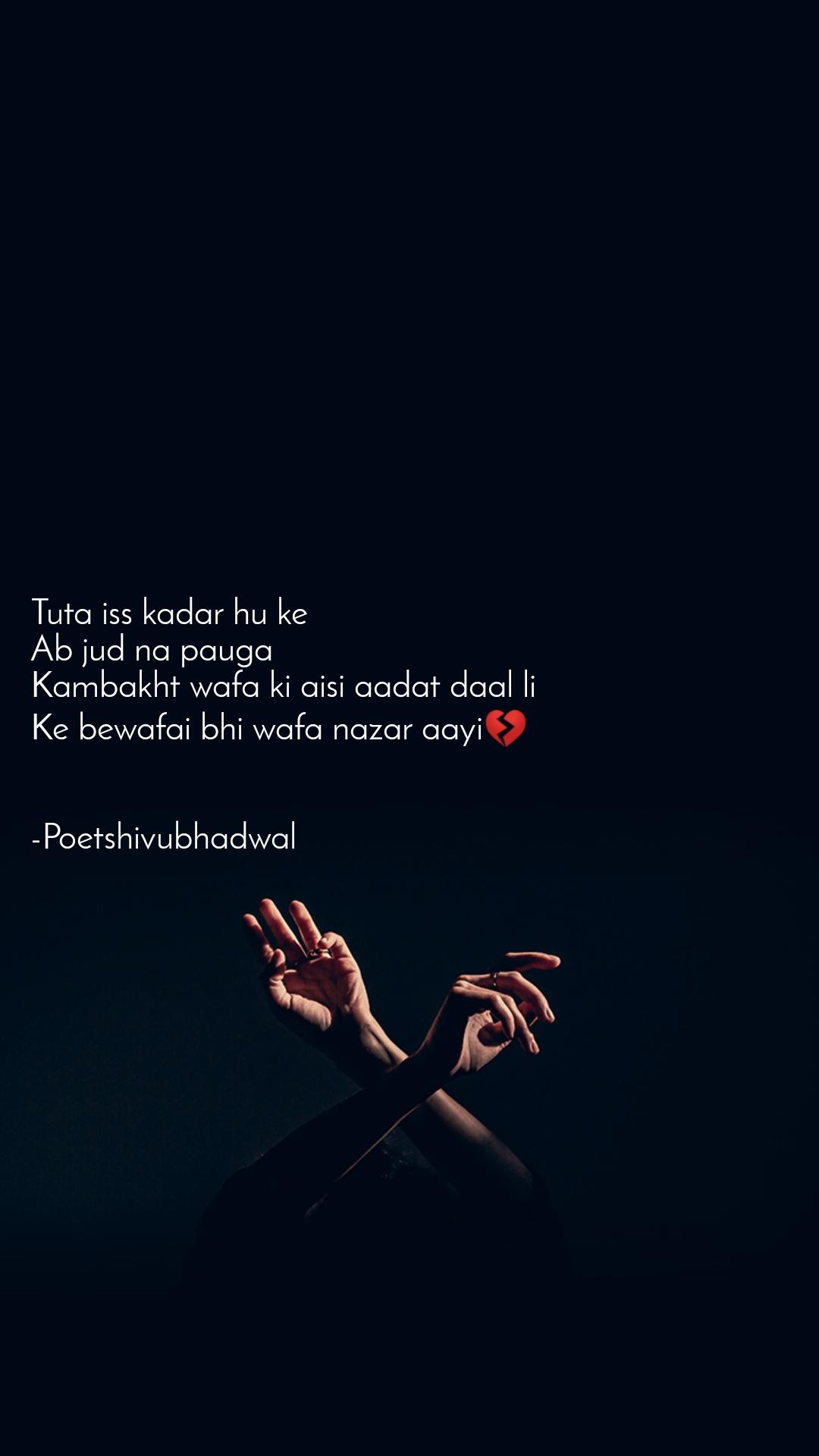 Tuta iss kadar hu ke  Ab jud na pauga  Kambakht wafa ki aisi aadat daal li  Ke bewafai bhi wafa nazar aayi💔   -Poetshivubhadwal