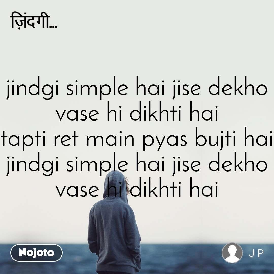 ज़िन्दगी jindgi simple hai jise dekho vase hi dikhti hai tapti ret main pyas bujti hai jindgi simple hai jise dekho vase hi dikhti hai