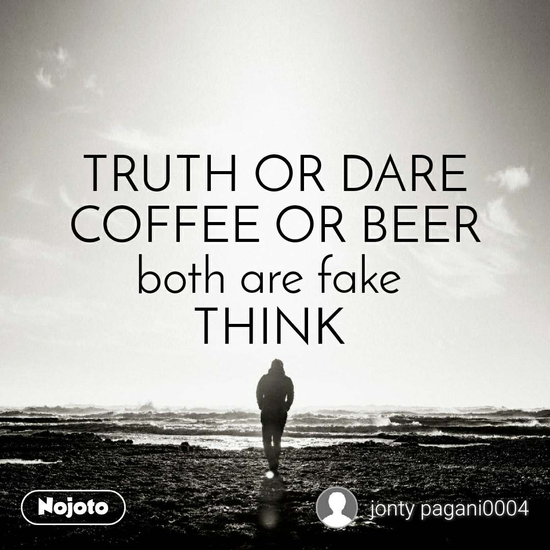 TRUTH OR DARE COFFEE OR BEER both are fake  THINK