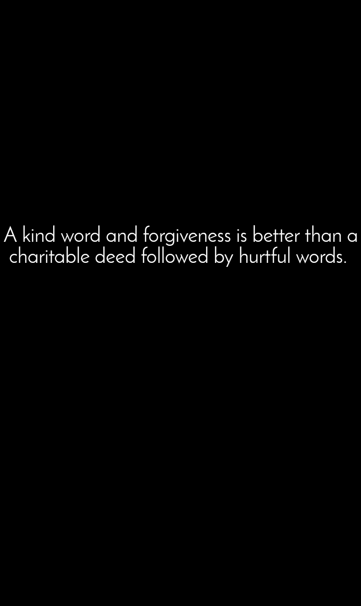 A kind word and forgiveness is better than a charitable deed followed by hurtful words.