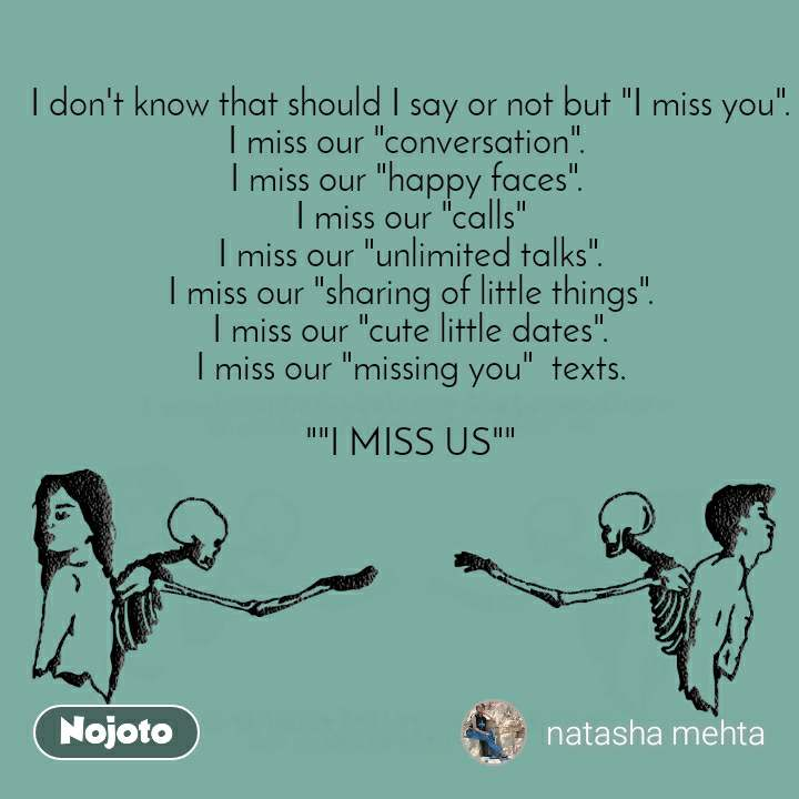 """I don't know that should I say or not but """"I miss you"""". I miss our """"conversation"""".  I miss our """"happy faces"""".  I miss our """"calls"""" I miss our """"unlimited talks"""". I miss our """"sharing of little things"""". I miss our """"cute little dates"""". I miss our """"missing you""""  texts.  """"""""I MISS US"""""""""""