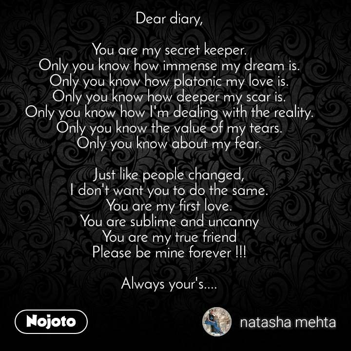 Dear diary,  You are my secret keeper. Only you know how immense my dream is. Only you know how platonic my love is. Only you know how deeper my scar is. Only you know how I'm dealing with the reality. Only you know the value of my tears. Only you know about my fear.  Just like people changed, I don't want you to do the same. You are my first love. You are sublime and uncanny You are my true friend Please be mine forever !!!  Always your's....