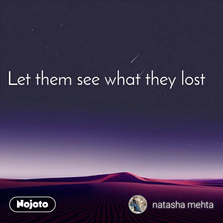 Let them see what they lost
