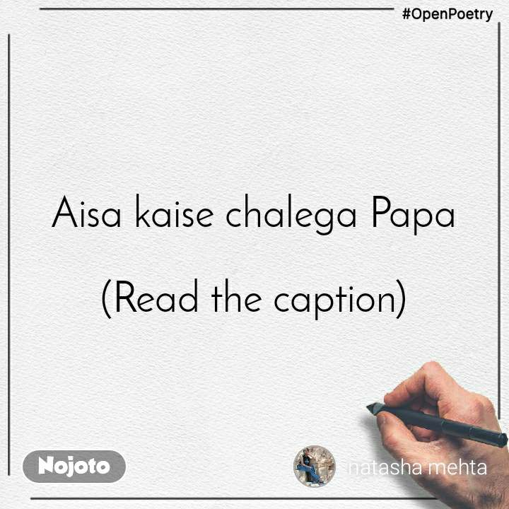 #OpenPoetry Aisa kaise chalega Papa  (Read the caption)