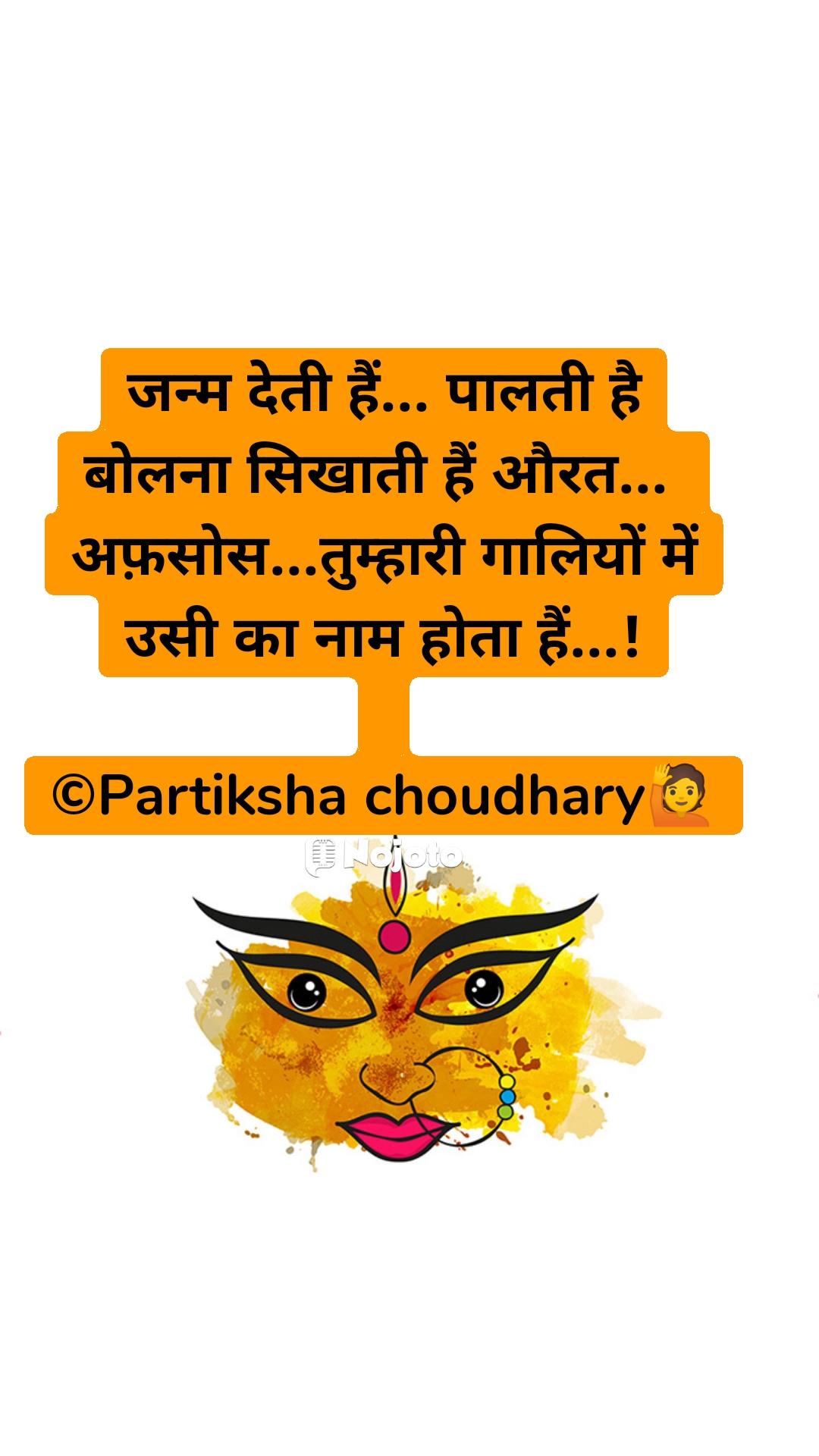 जन्म देती हैं... पालती है बोलना सिखाती हैं औरत...  अफ़सोस...तुम्हारी गालियों में उसी का नाम होता हैं...!  ©Partiksha choudhary🙋