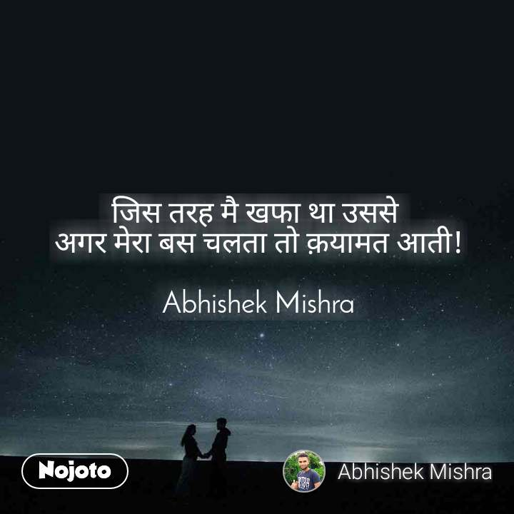 जिस तरह मै खफा था उससे  अगर मेरा बस चलता तो क़यामत आती!  Abhishek Mishra