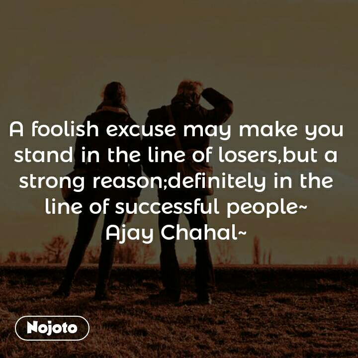 A foolish excuse may make you stand in the line of losers,but a strong reason;definitely in the line of successful people~ Ajay Chahal~