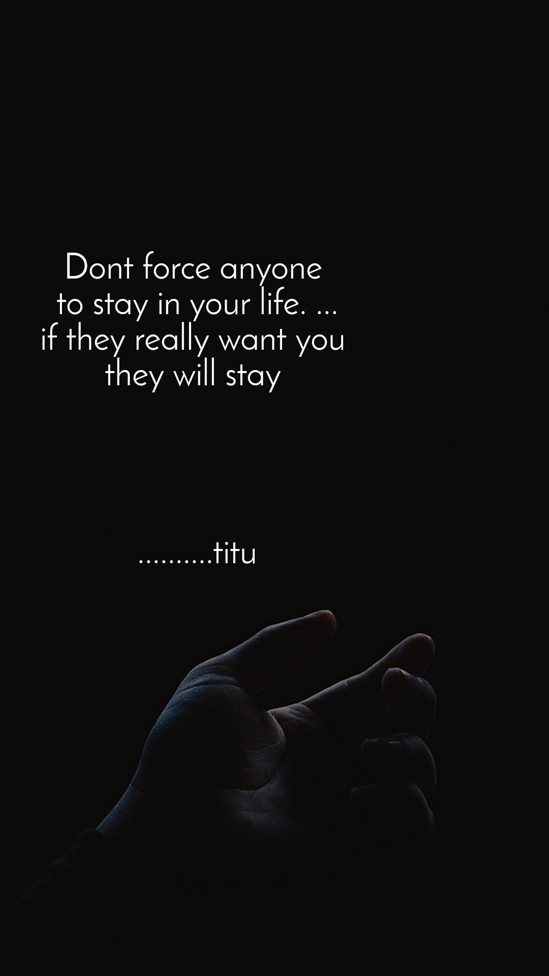 Dont force anyone  to stay in your life. ... if they really want you  they will stay      ..........titu