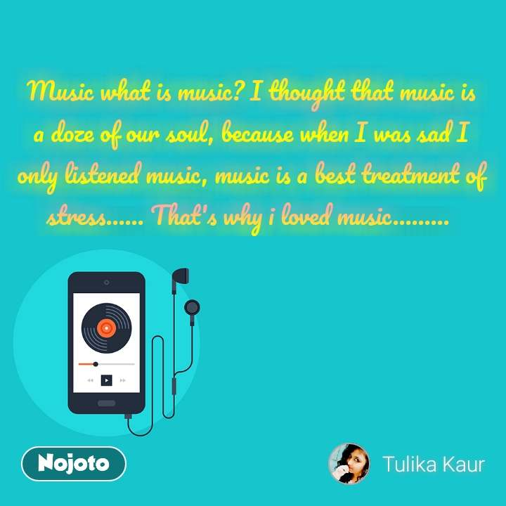 Music what is music? I thought that music is a doze of our soul, because when I was sad I only listened music, music is a best treatment of stress...... That's why i loved music.........