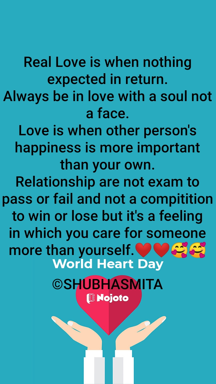 Real Love is when nothing expected in return. Always be in love with a soul not a face. Love is when other person's happiness is more important than your own. Relationship are not exam to pass or fail and not a compitition to win or lose but it's a feeling in which you care for someone more than yourself.❤️❤️🥰🥰  ©SHUBHASMITA
