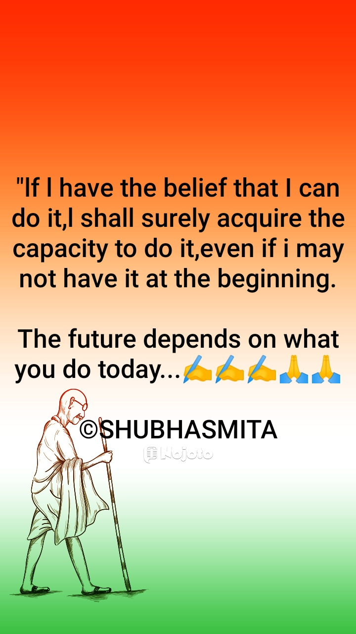 """lf l have the belief that I can do it,l shall surely acquire the capacity to do it,even if i may not have it at the beginning.  The future depends on what you do today...✍️✍️✍️🙏🙏  ©SHUBHASMITA"