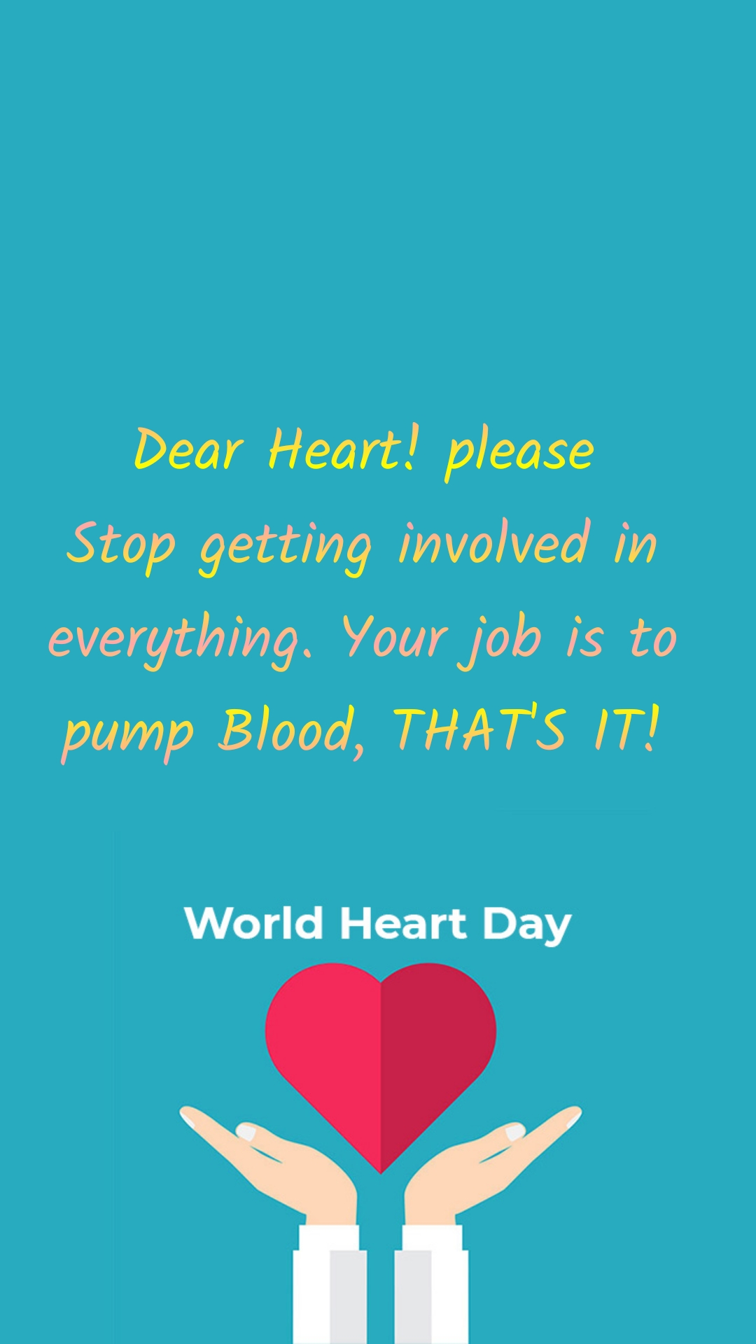 Dear Heart! please Stop getting involved in everything. Your job is to pump Blood, THAT'S IT!