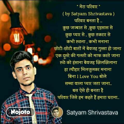""""""" मेरा परिवार """" ( by Satyam Shrivastava ) परिवार बनता है .. कुछ जज्बात से ,कुछ एहसास से  कुछ प्यार से , कुछ तकरार से  कभी रूठना , कभी मनाना  छोटी-छोटी बातों में बेवजह गुस्सा हो जाना  एक दूसरे की गलती को माफ करते जाना  रूठे को हंसाना बेवजह खिलखिलाना हर त्यौहार मिलजुलकर मनाना  बिना l Love You बोले   सच्चा वाला प्यार जता जाना.. बस ऐसे ही बनता है  परिवार जिसे हम कहते हैं हमारा घराना.."""