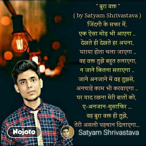 """"""" बुरा वक्त """" ( by Satyam Shrivastava ) जिंदगी के सफर में, एक ऐसा मोड़ भी आएगा .. देखते ही देखते हर अपना,  पराया होता चला जाएगा ..  वह वक्त तुझे बहुत रुलाएगा, न जाने कितना सताएगा .. जाने अनजाने में वह तुझसे,  अनचाहे काम भी करवाएगा .. पर याद रखना मेरी बातों को,  ए-अनजान-मुसाफिर ... वह बुरा वक्त ही तुझे, तेरी असली पहचान दिलाएगा..."""