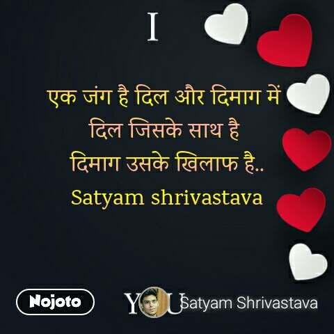 एक जंग है दिल और दिमाग में  दिल जिसके साथ है  दिमाग उसके खिलाफ है.. Satyam shrivastava