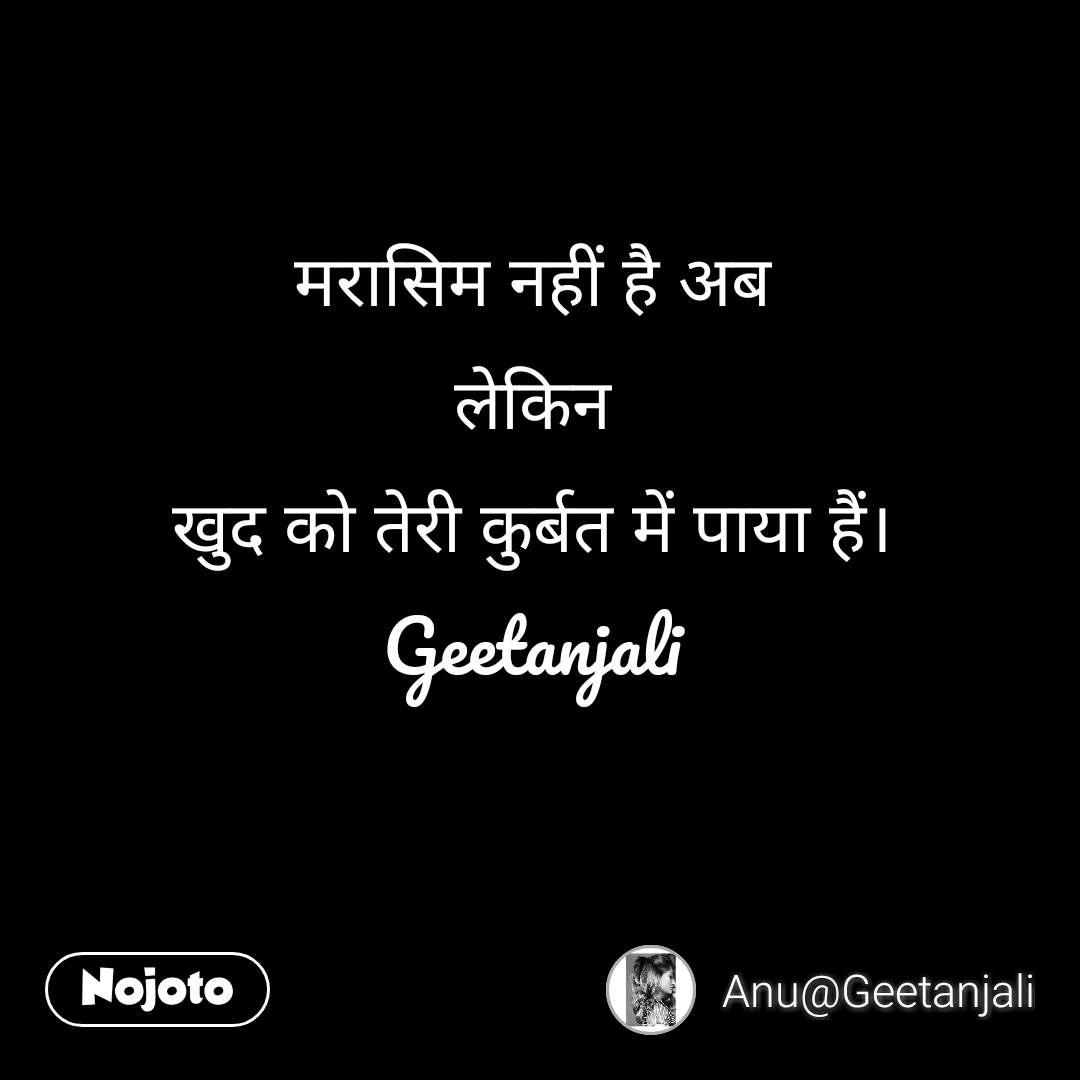 मरासिम नहीं है अब लेकिन खुद को तेरी कुर्बत में पाया हैं। Geetanjali