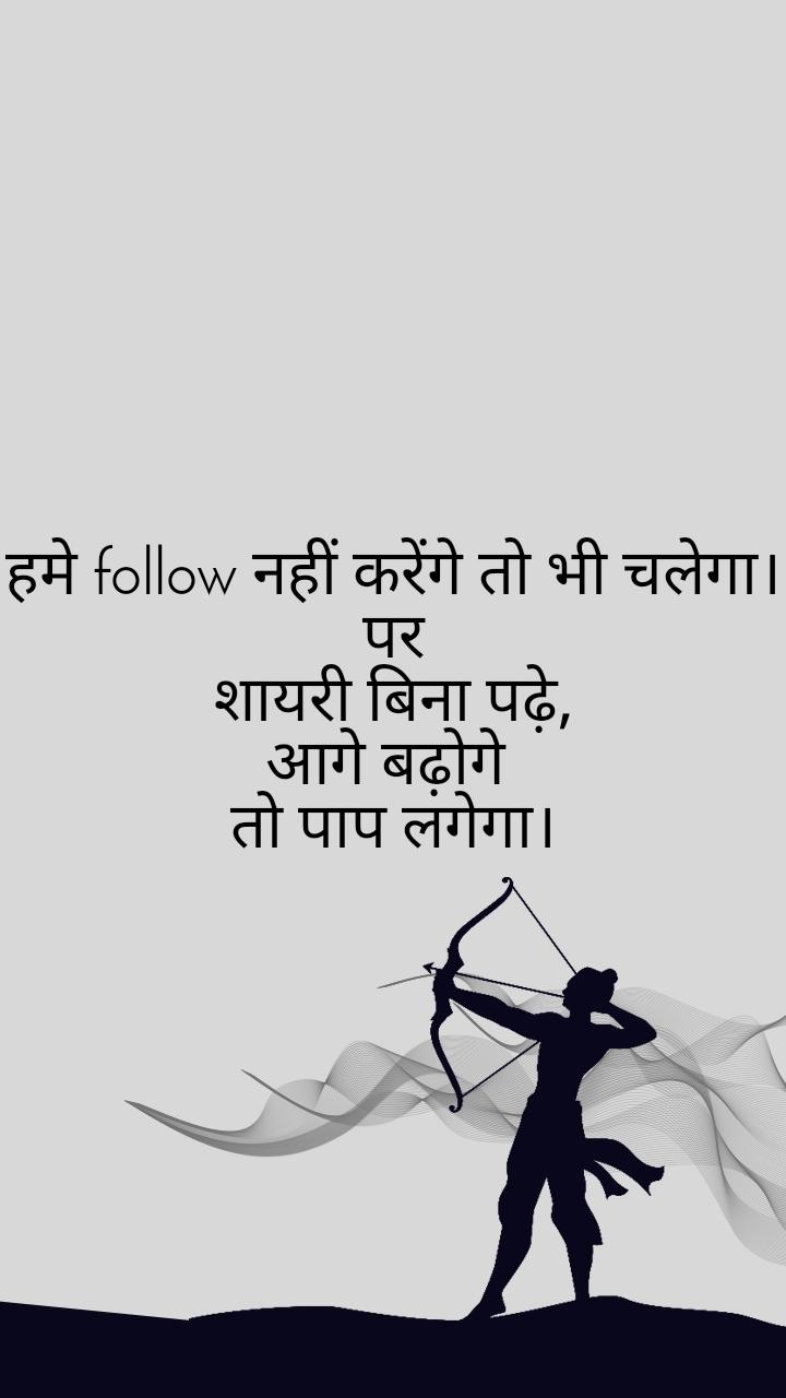 हमे follow नहीं करेंगे तो भी चलेगा। पर शायरी बिना पढ़े, आगे बढ़ोगे  तो पाप लगेगा।