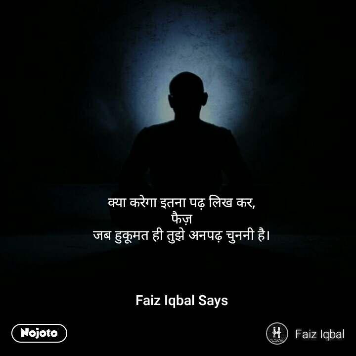 क्या करेगा इतना पढ़ लिख कर,  फैज़  जब हुकूमत ही तुझे अनपढ़ चुननी है।     Faiz Iqbal Says