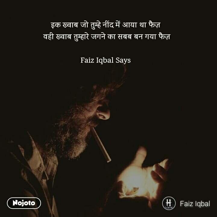 इक ख्वाब जो तुम्हे नींद में आया था फैज़  वही ख्वाब तुम्हारे जगने का सबब बन गया फैज़  Faiz Iqbal Says