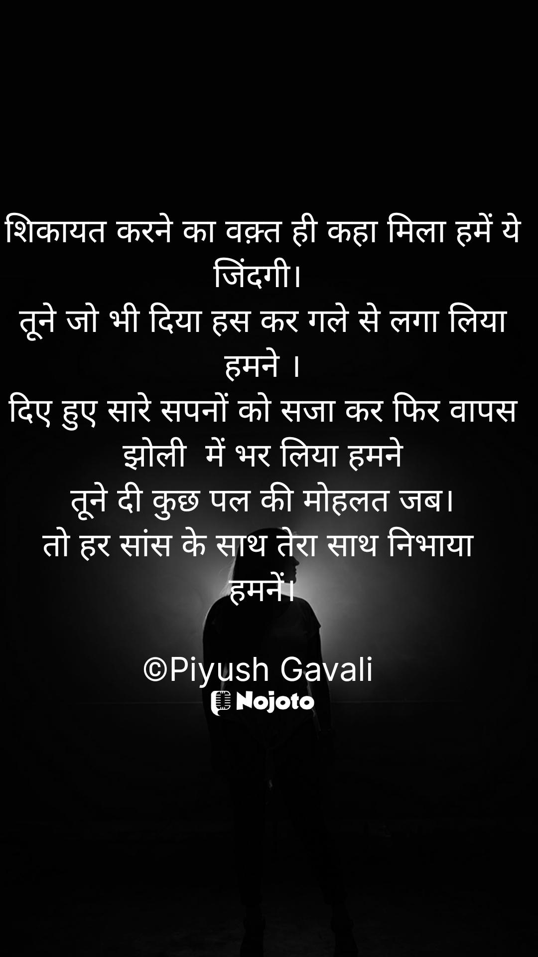 शिकायत करने का वक़्त ही कहा मिला हमें ये जिंदगी।  तूने जो भी दिया हस कर गले से लगा लिया हमने । दिए हुए सारे सपनों को सजा कर फिर वापस झोली  में भर लिया हमने तूने दी कुछ पल की मोहलत जब। तो हर सांस के साथ तेरा साथ निभाया  हमनें।  ©Piyush Gavali