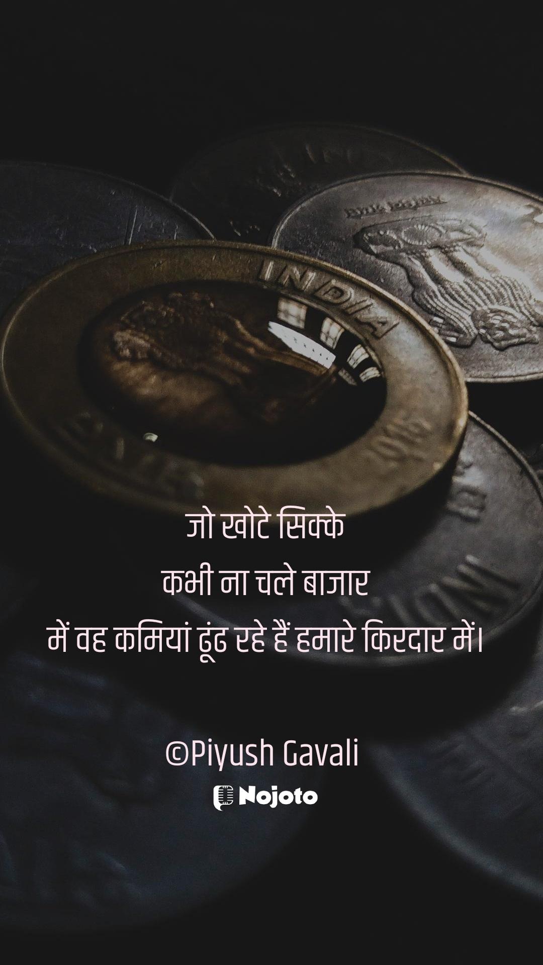 जो खोटे सिक्के  कभी ना चले बाजार  में वह कमियां ढूंढ रहे हैं हमारे किरदार में।  ©Piyush Gavali