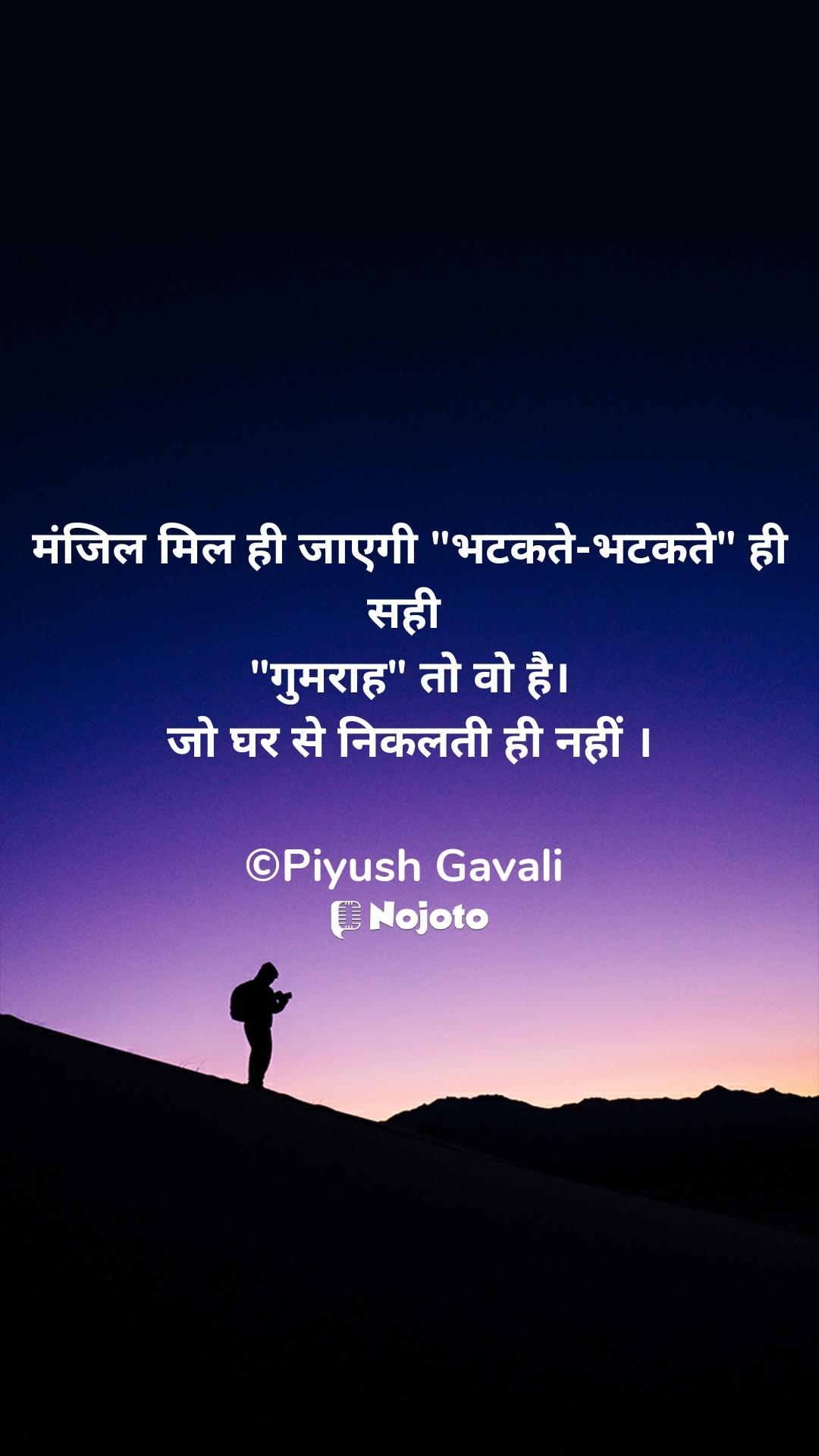 """मंजिल मिल ही जाएगी """"भटकते-भटकते"""" ही सही  """"गुमराह"""" तो वो है। जो घर से निकलती ही नहीं ।  ©Piyush Gavali"""