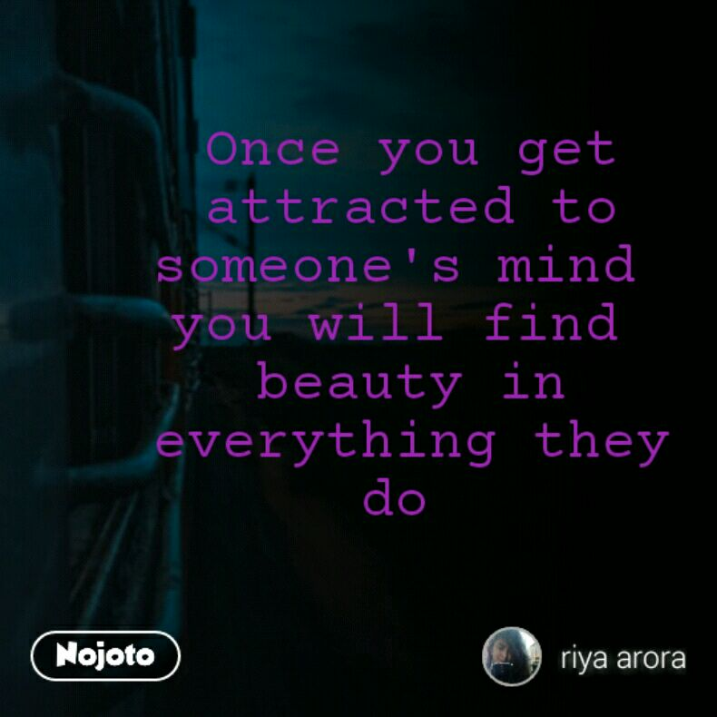 Once you get attracted to someone's mind  you will find  beauty in everything they do