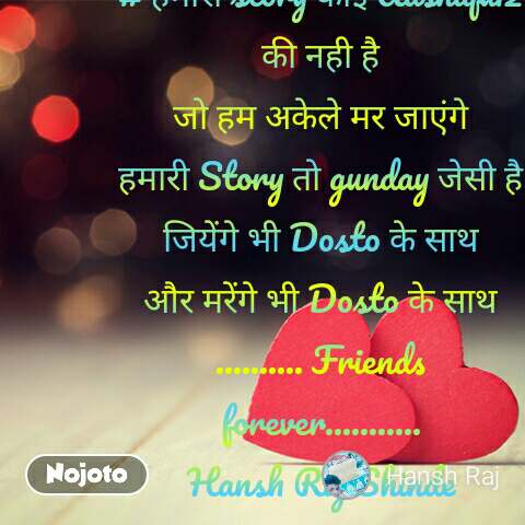 # हमारी story कोई Aashiqui2 की नही है जो हम अकेले मर जाएंगे हमारी Story तो gunday जेसी है जियेंगे भी Dosto के साथ और मरेंगे भी Dosto के साथ .......... Friends forever........... Hansh Raj Shinde