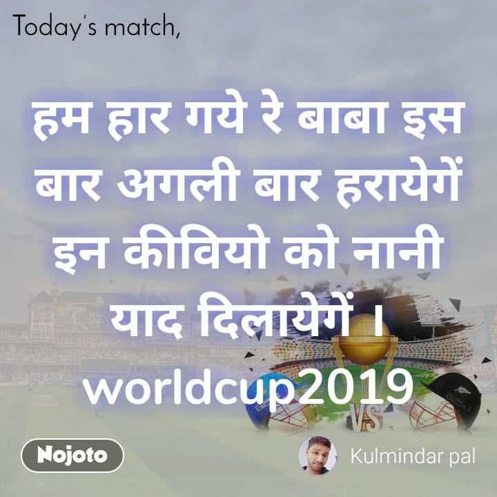 Today's match हम हार गये रे बाबा इस बार अगली बार हरायेगें इन कीवियो को नानी याद दिलायेगें । worldcup2019