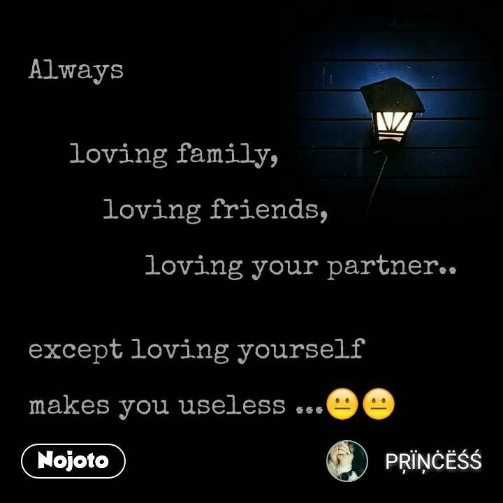 Always        loving family,            loving friends,                 loving your partner..    except loving yourself  makes you useless ...😐😐