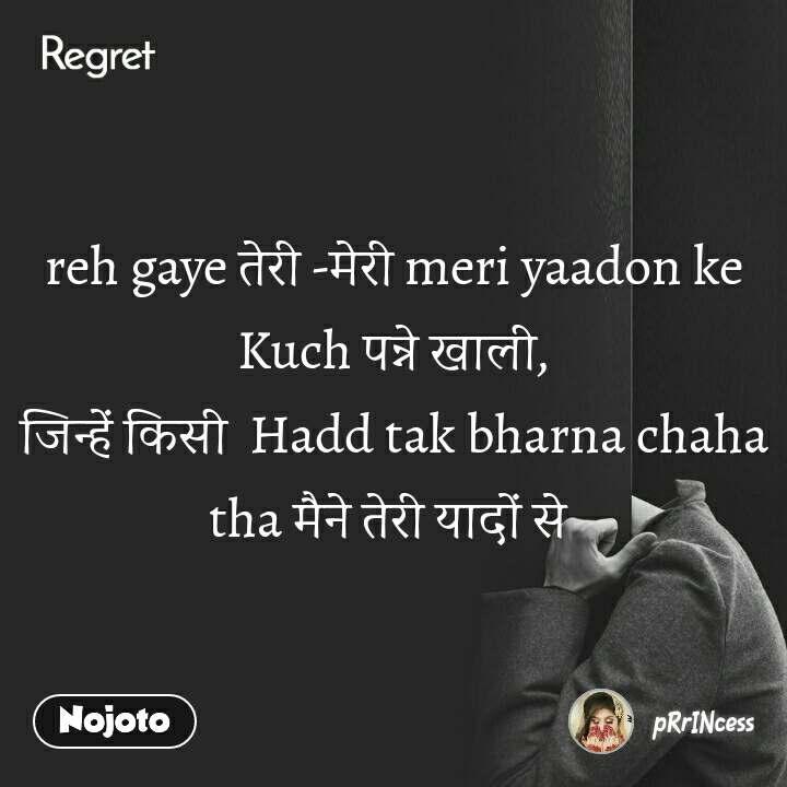 Regret reh gaye तेरी -मेरी meri yaadon ke Kuch पन्ने खाली, जिन्हें किसी  Hadd tak bharna chaha tha मैने तेरी यादों से