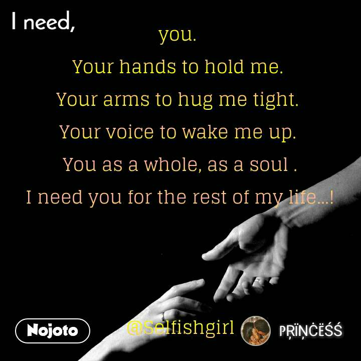 I need you.  Your hands to hold me.  Your arms to hug me tight.  Your voice to wake me up.  You as a whole, as a soul . I need you for the rest of my life...!    @Selfishgirl