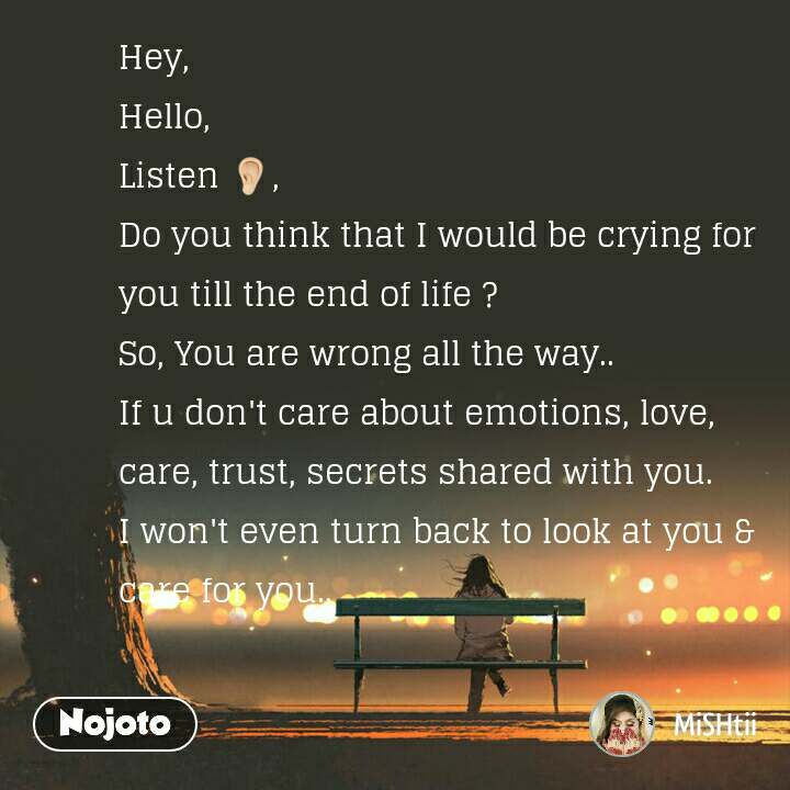 Hey,  Hello, Listen 👂, Do you think that I would be crying for you till the end of life ?  So, You are wrong all the way..  If u don't care about emotions, love, care, trust, secrets shared with you.  I won't even turn back to look at you & care for you..