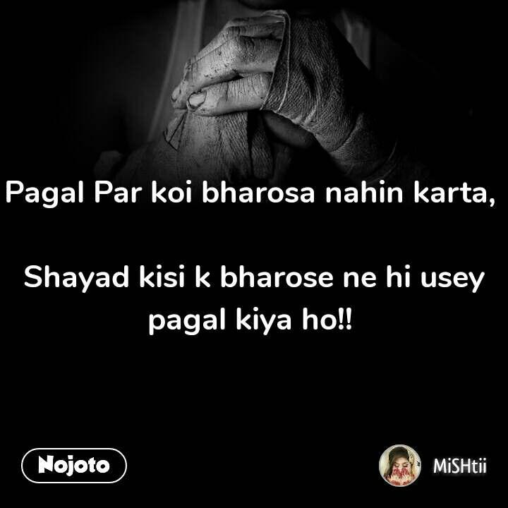 Pagal Par koi bharosa nahin karta,   Shayad kisi k bharose ne hi usey pagal kiya ho!!