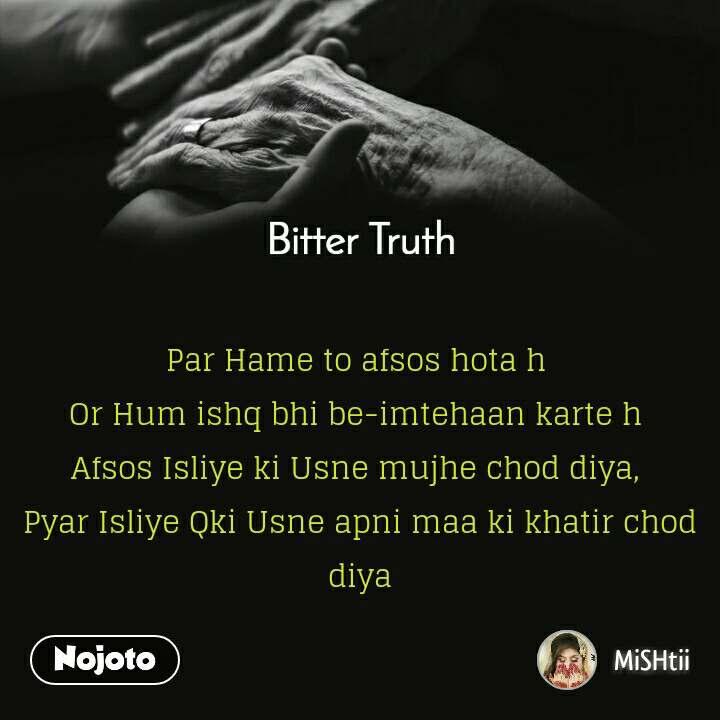 Bitter Truth      Par Hame to afsos hota h  Or Hum ishq bhi be-imtehaan karte h  Afsos Isliye ki Usne mujhe chod diya,  Pyar Isliye Qki Usne apni maa ki khatir chod diya