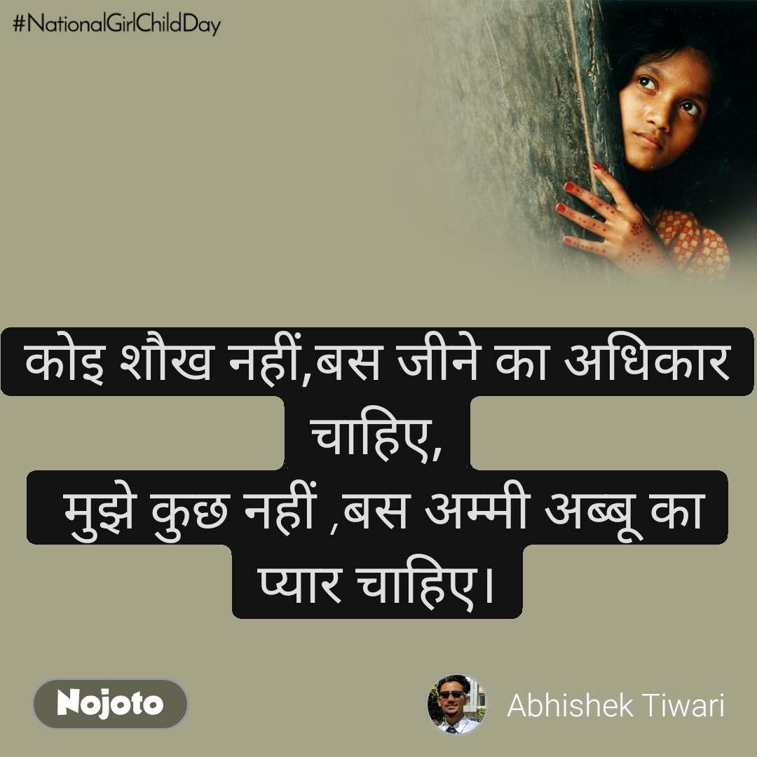 #Nationalgirlchildday कोइ शौख नहीं,बस जीने का अधिकार चाहिए,  मुझे कुछ नहीं ,बस अम्मी अब्बू का प्यार चाहिए।