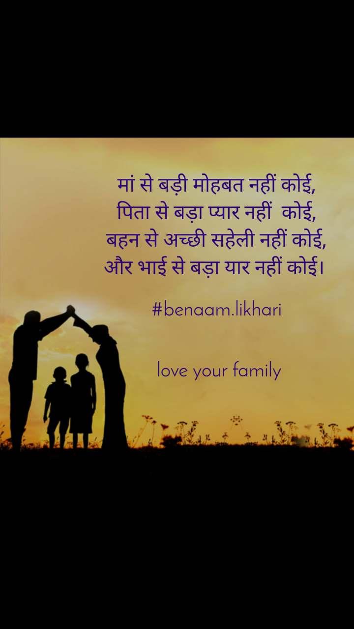मां से बड़ी मोहबत नहीं कोई, पिता से बड़ा प्यार नहीं  कोई, बहन से अच्छी सहेली नहीं कोई, और भाई से बड़ा यार नहीं कोई।   #benaam.likhari    love your family