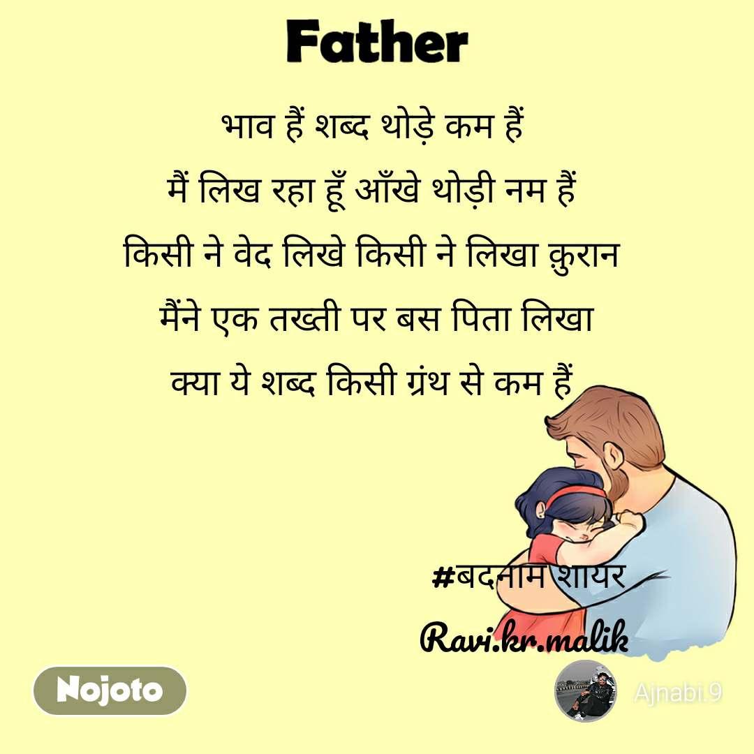 Father भाव हैं शब्द थोड़े कम हैं  मैं लिख रहा हूँ आँखे थोड़ी नम हैं  किसी ने वेद लिखे किसी ने लिखा क़ुरान  मैंने एक तख्ती पर बस पिता लिखा क्या ये शब्द किसी ग्रंथ से कम हैं                                    #बदनाम शायर                                Ravi.kr.malik