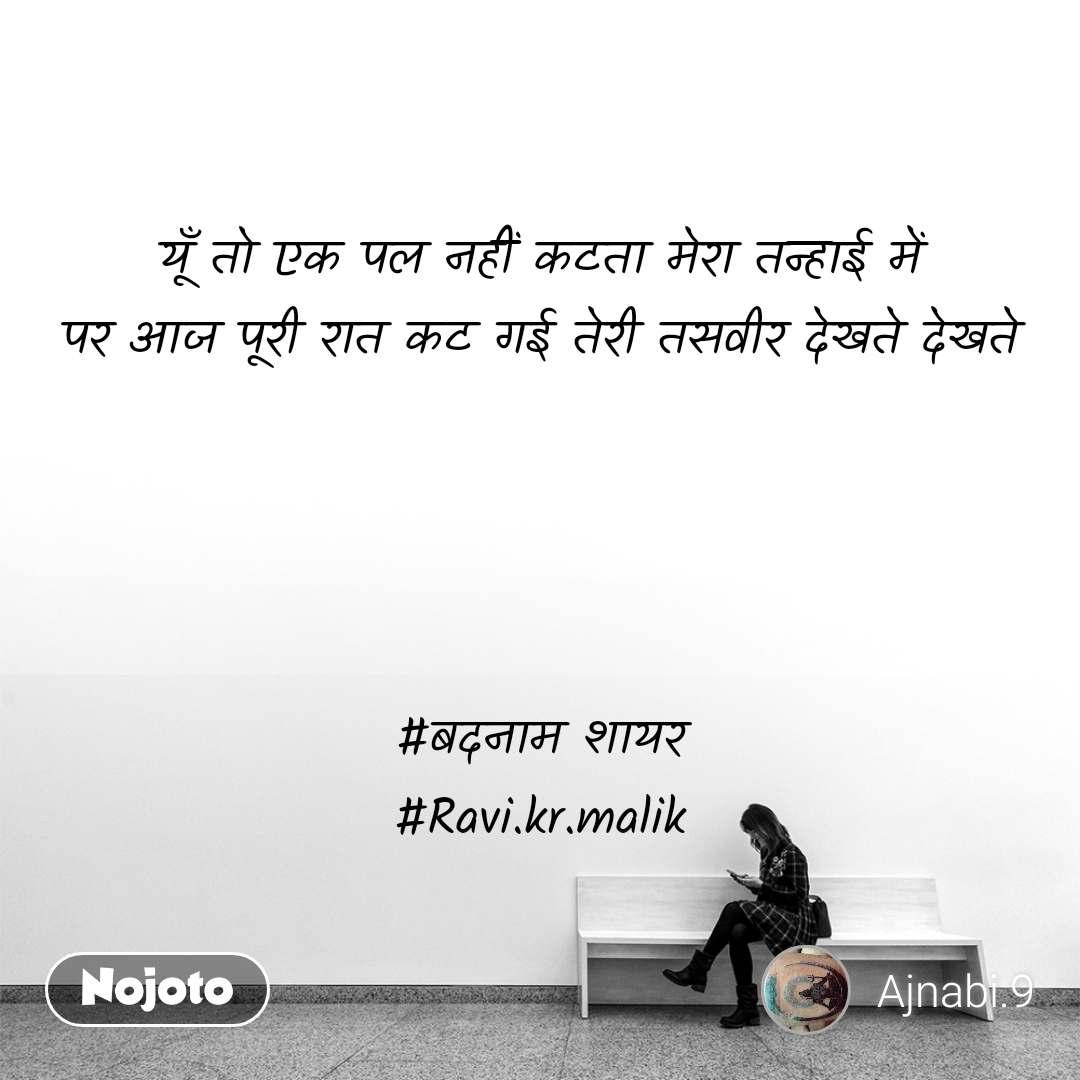 यूँ तो एक पल नहीं कटता मेरा तन्हाई में पर आज पूरी रात कट गई तेरी तसवीर देखते देखते     #बदनाम शायर #Ravi.kr.malik