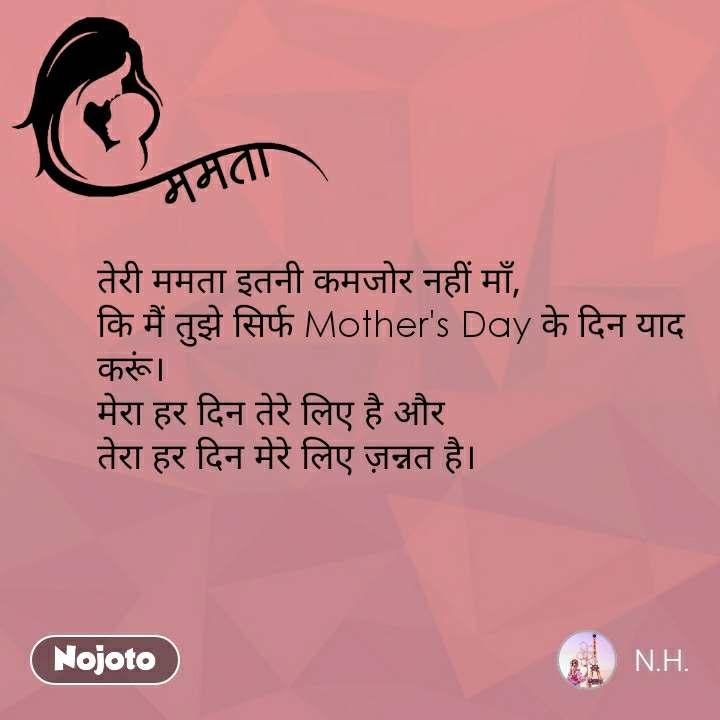 ममता तेरी ममता इतनी कमजोर नहीं माँ, कि मैं तुझे सिर्फ Mother's Day के दिन याद करूं। मेरा हर दिन तेरे लिए है और  तेरा हर दिन मेरे लिए ज़न्नत है।