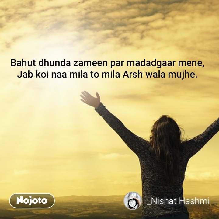Bahut dhunda zameen par madadgaar mene, Jab koi naa mila to mila Arsh wala mujhe.