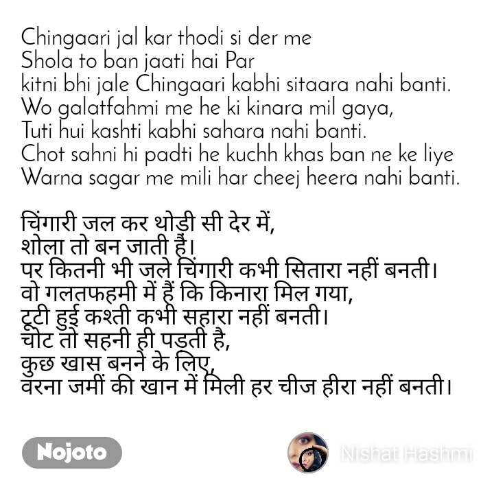 Chingaari jal kar thodi si der me Shola to ban jaati hai Par  kitni bhi jale Chingaari kabhi sitaara nahi banti. Wo galatfahmi me he ki kinara mil gaya, Tuti hui kashti kabhi sahara nahi banti. Chot sahni hi padti he kuchh khas ban ne ke liye Warna sagar me mili har cheej heera nahi banti.  चिंगारी जल कर थोड़ी सी देर में, शोला तो बन जाती है। पर कितनी भी जले चिंगारी कभी सितारा नहीं बनती। वो गलतफहमी में हैं कि किनारा मिल गया, टूटी हुई कश्ती कभी सहारा नहीं बनती। चोट तो सहनी ही पड़ती है, कुछ खास बनने के लिए, वरना जमीं की खान में मिली हर चीज हीरा नहीं बनती।