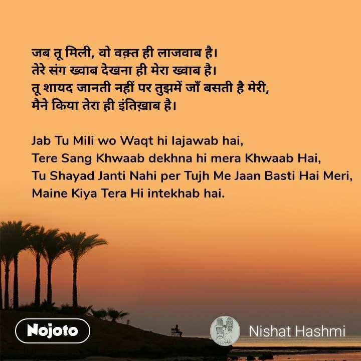 जब तू मिली, वो वक़्त ही लाजवाब है। तेरे संग ख्वाब देखना ही मेरा ख्वाब है। तू शायद जानती नहीं पर तुझमें जाँ बसती है मेरी, मैने किया तेरा ही इंतिख़ाब है।  Jab Tu Mili wo Waqt hi lajawab hai, Tere Sang Khwaab dekhna hi mera Khwaab Hai, Tu Shayad Janti Nahi per Tujh Me Jaan Basti Hai Meri, Maine Kiya Tera Hi intekhab hai.