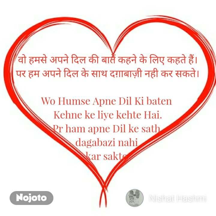 वो हमसे अपने दिल की बातें कहने के लिए कहते हैं। पर हम अपने दिल के साथ दग़ाबाज़ी नही कर सकते।  Wo Humse Apne Dil Ki baten  Kehne ke liye kehte Hai. Pr ham apne Dil ke sath  dagabazi nahi  kar sakte.
