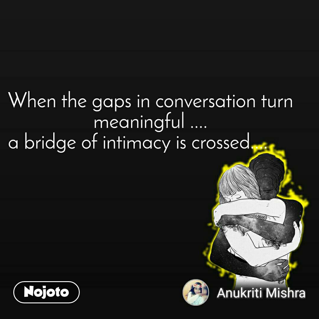 When the gaps in conversation turn meaningful .... a bridge of intimacy is crossed....