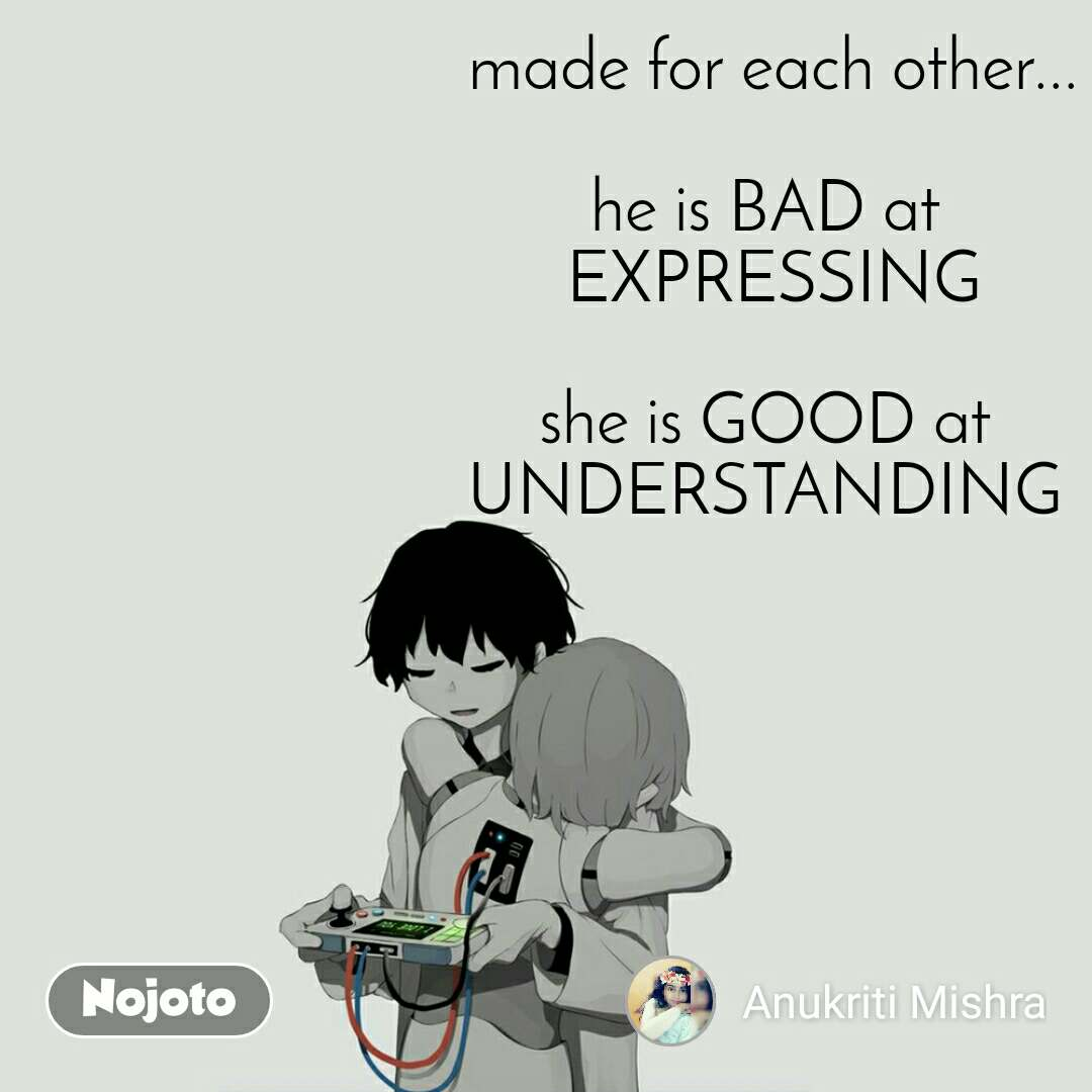 made for each other...  he is BAD at  EXPRESSING  she is GOOD at  UNDERSTANDING