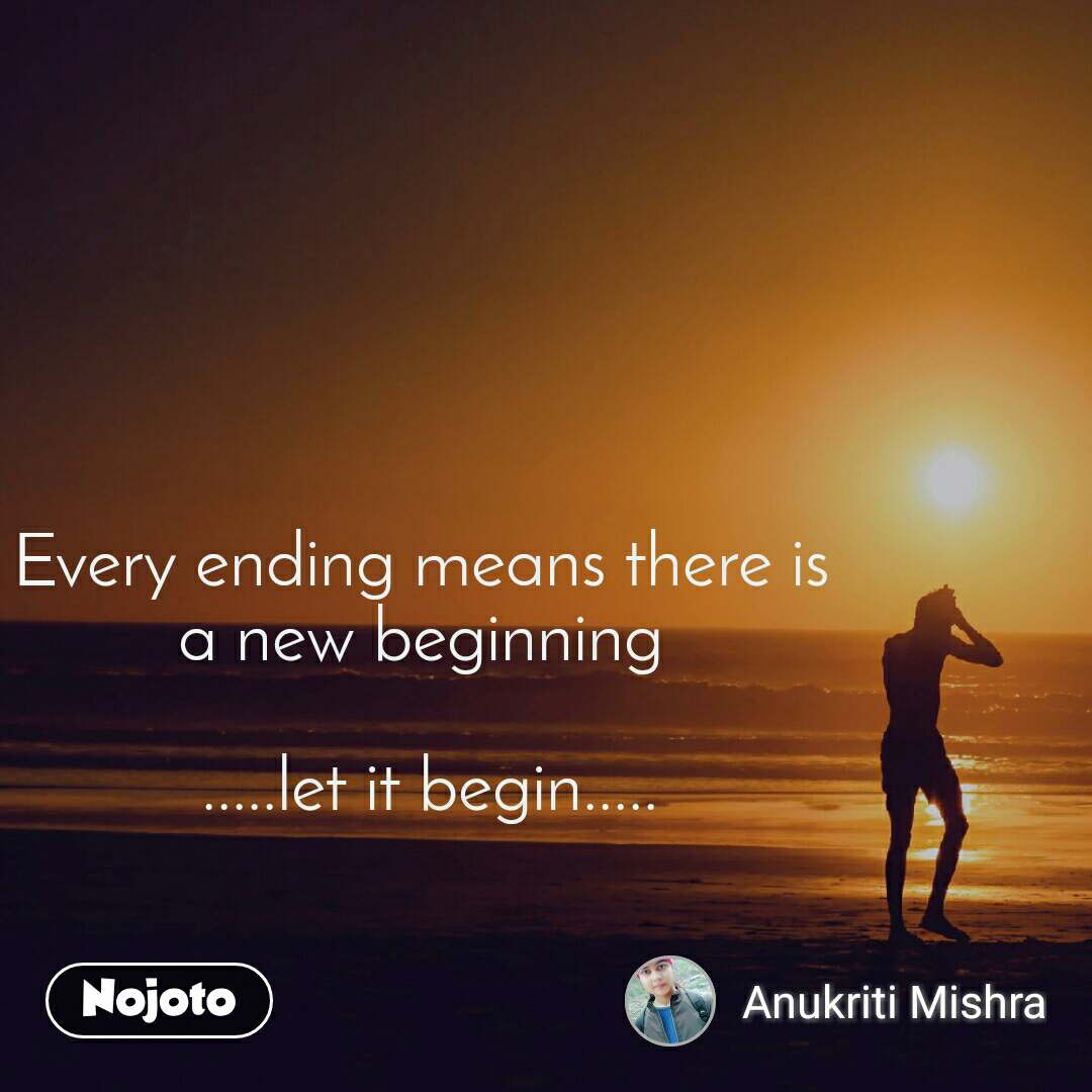 Every ending means there is  a new beginning   .....let it begin.....